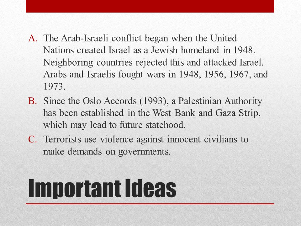 The Arab-Israeli conflict began when the United Nations created Israel as a Jewish homeland in 1948. Neighboring countries rejected this and attacked Israel. Arabs and Israelis fought wars in 1948, 1956, 1967, and 1973.