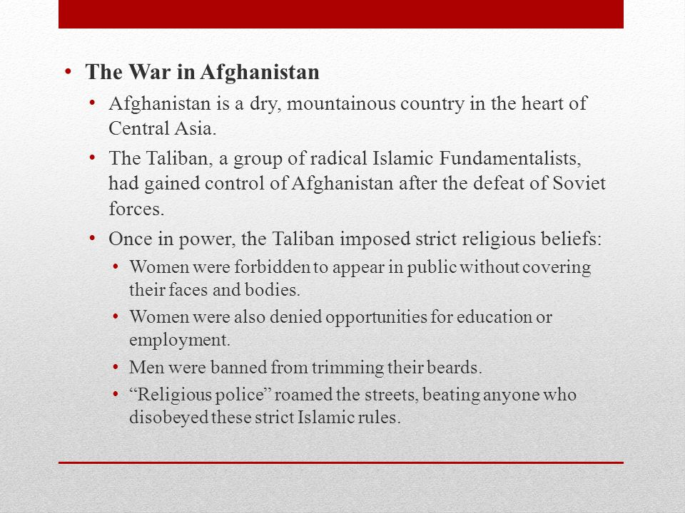 The War in Afghanistan Afghanistan is a dry, mountainous country in the heart of Central Asia.