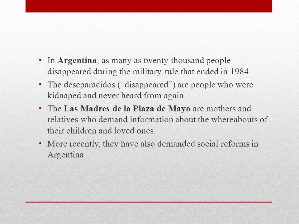 In Argentina, as many as twenty thousand people disappeared during the military rule that ended in 1984.