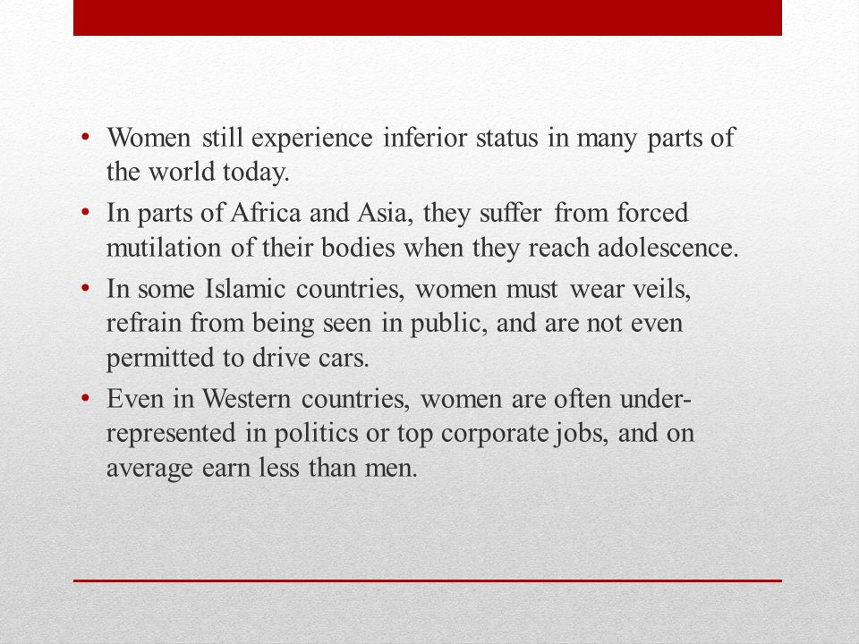 Women still experience inferior status in many parts of the world today.