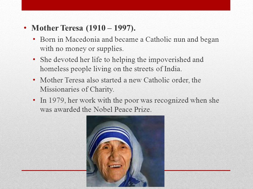 Mother Teresa (1910 – 1997). Born in Macedonia and became a Catholic nun and began with no money or supplies.
