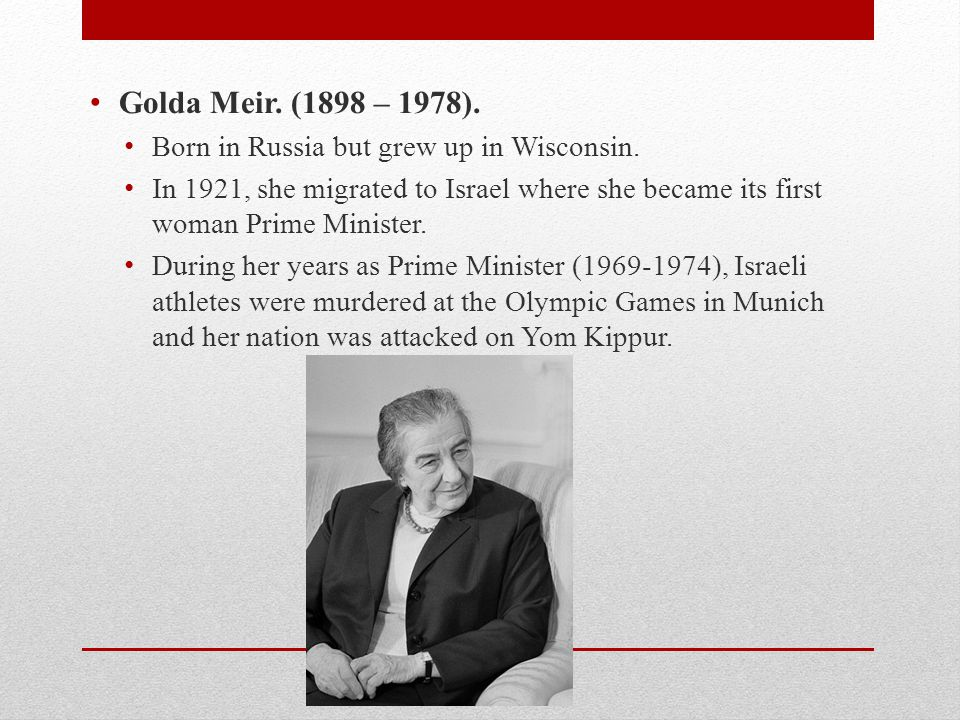 Golda Meir. (1898 – 1978). Born in Russia but grew up in Wisconsin.