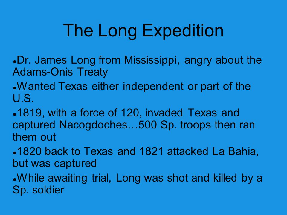The Long Expedition Dr. James Long from Mississippi, angry about the Adams-Onis Treaty. Wanted Texas either independent or part of the U.S.