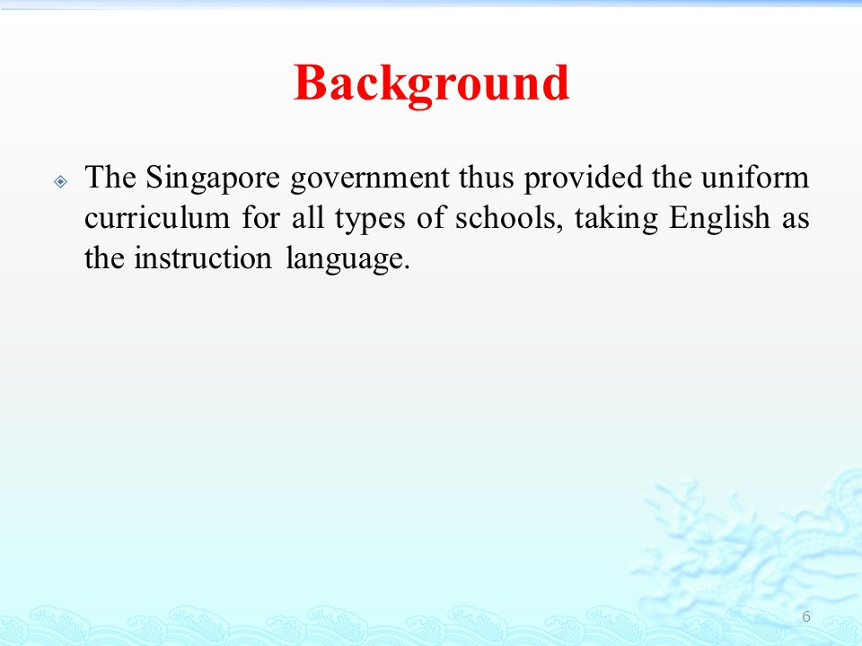 Background The Singapore government thus provided the uniform curriculum for all types of schools, taking English as the instruction language.