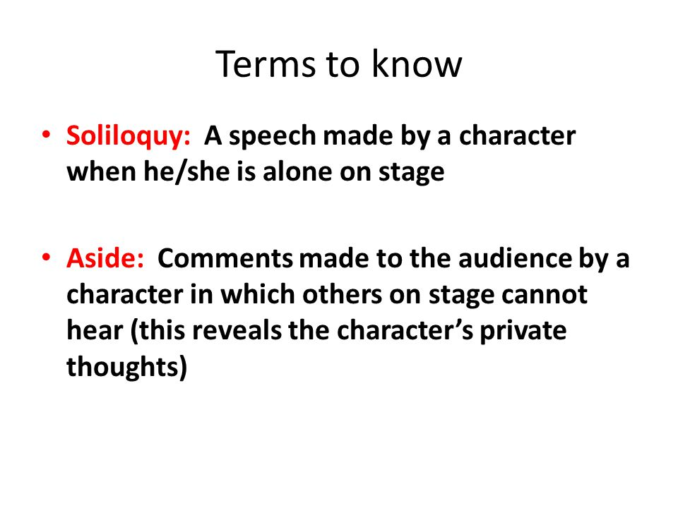 Terms to know Soliloquy: A speech made by a character when he/she is alone on stage.