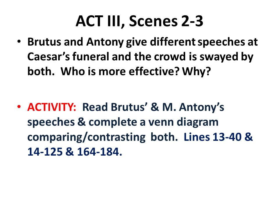 ACT III, Scenes 2-3 Brutus and Antony give different speeches at Caesar's funeral and the crowd is swayed by both. Who is more effective Why