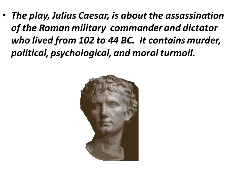 The play, Julius Caesar, is about the assassination of the Roman military commander and dictator who lived from 102 to 44 BC.