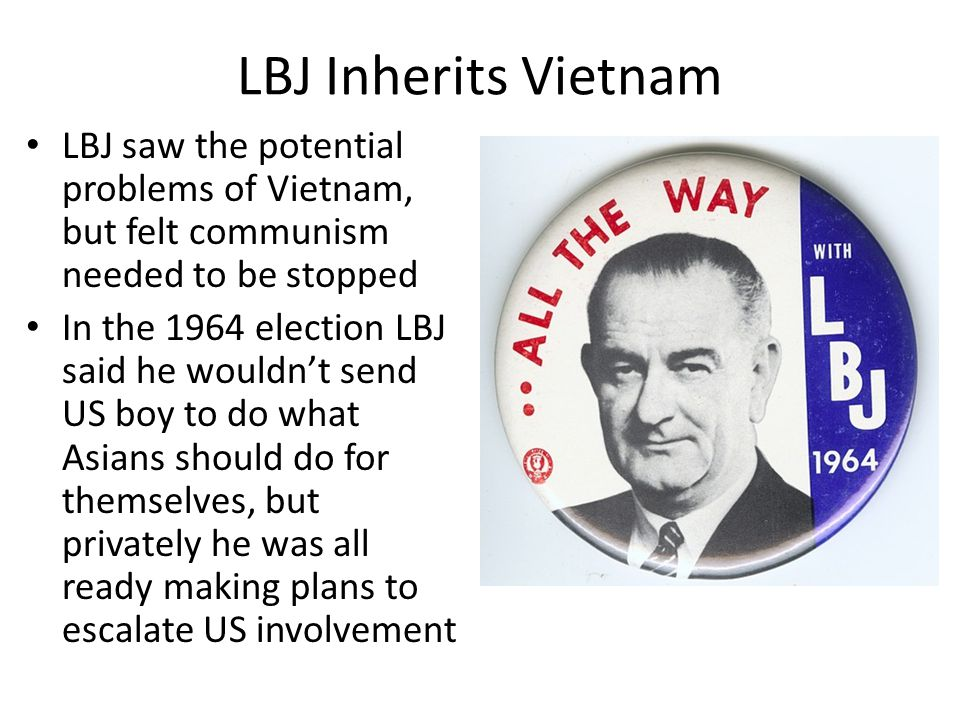 LBJ Inherits Vietnam LBJ saw the potential problems of Vietnam, but felt communism needed to be stopped.
