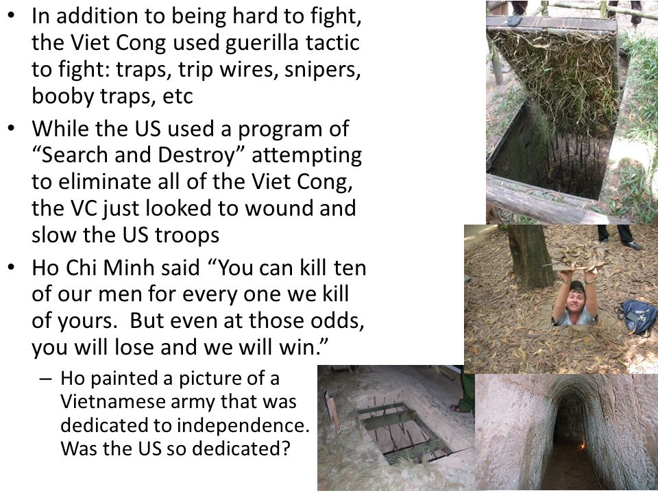 In addition to being hard to fight, the Viet Cong used guerilla tactic to fight: traps, trip wires, snipers, booby traps, etc