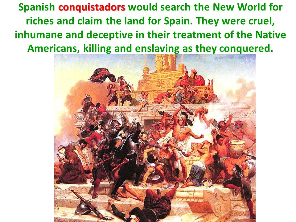 Spanish conquistadors would search the New World for riches and claim the land for Spain.