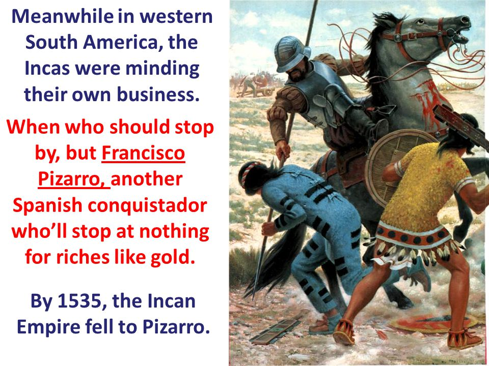 By 1535, the Incan Empire fell to Pizarro.