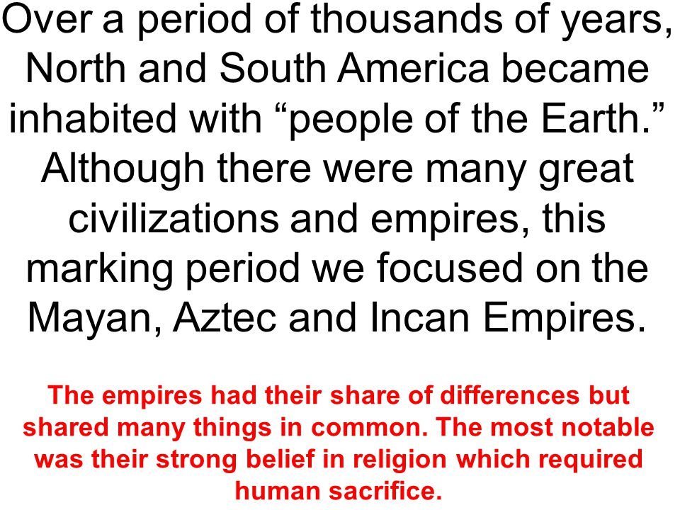 Over a period of thousands of years, North and South America became inhabited with people of the Earth. Although there were many great civilizations and empires, this marking period we focused on the Mayan, Aztec and Incan Empires.