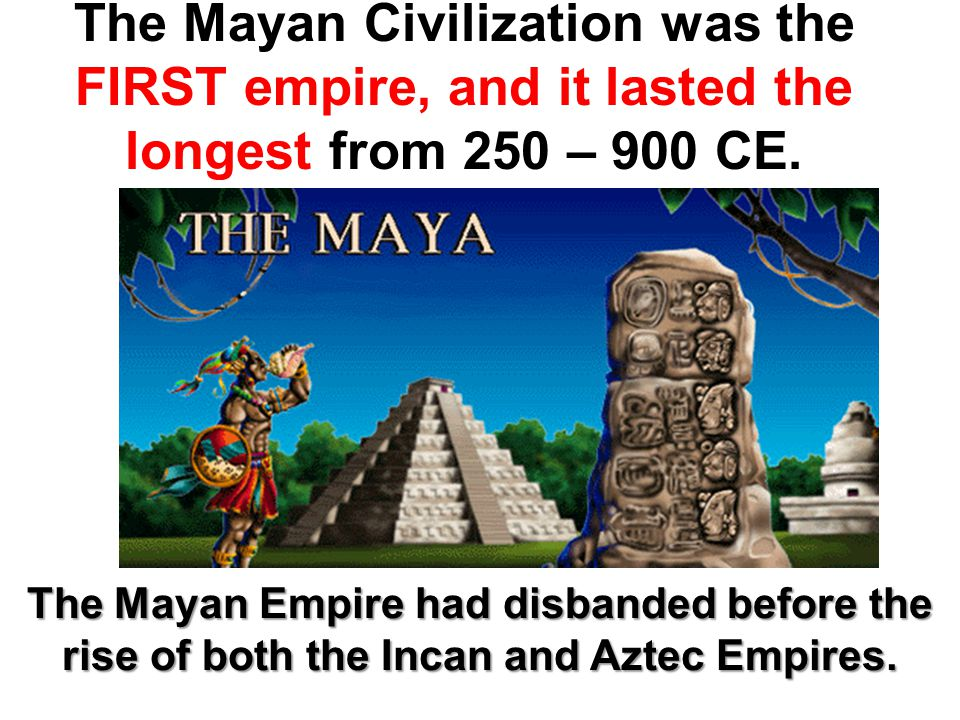 The Mayan Civilization was the FIRST empire, and it lasted the longest from 250 – 900 CE.