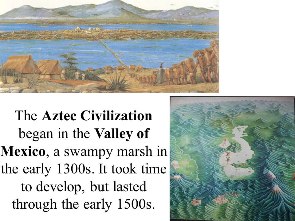 The Aztec Civilization began in the Valley of Mexico, a swampy marsh in the early 1300s.