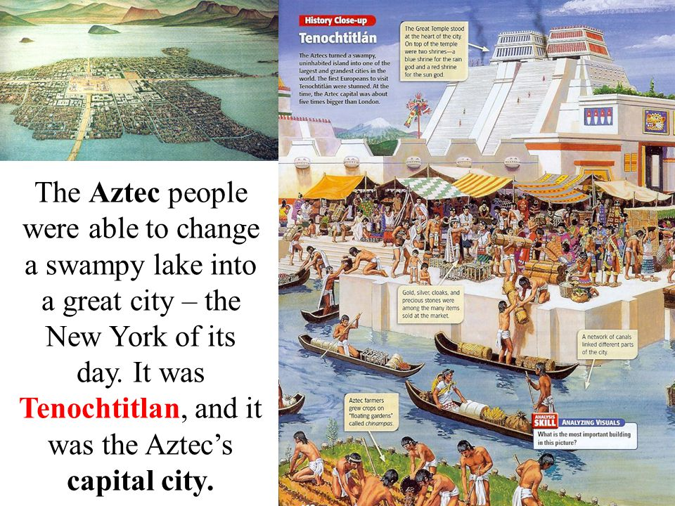 The Aztec people were able to change a swampy lake into a great city – the New York of its day.