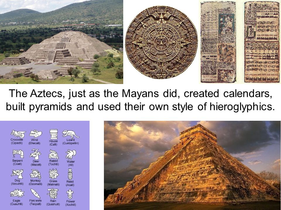 The Aztecs, just as the Mayans did, created calendars, built pyramids and used their own style of hieroglyphics.