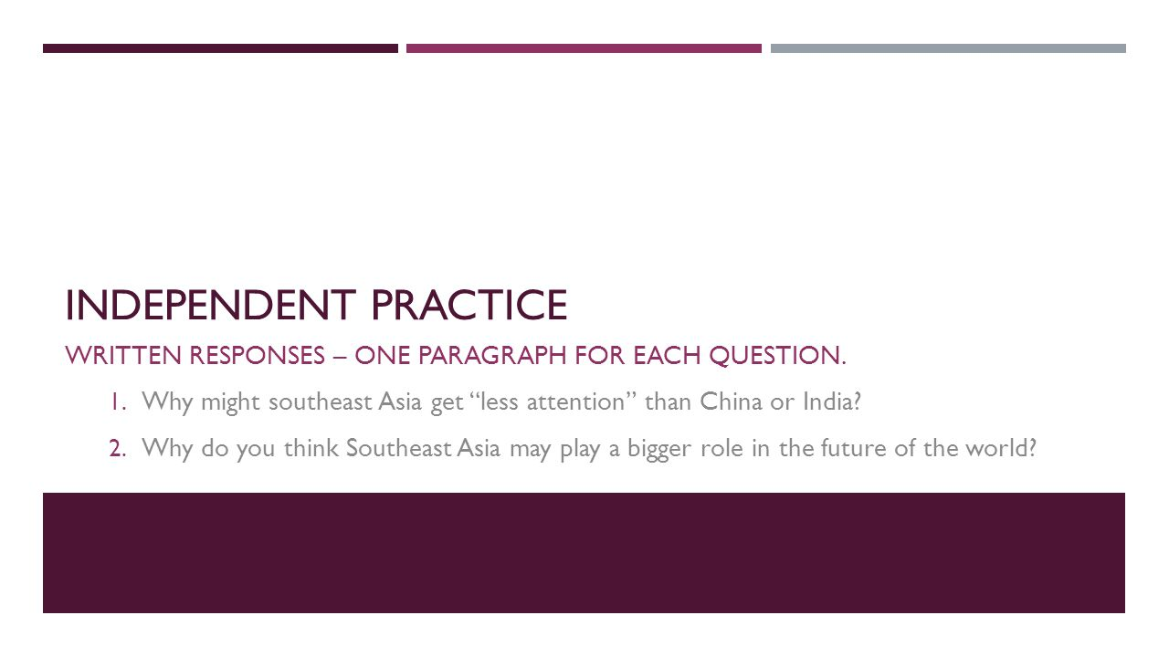 Independent Practice Written responses – one paragraph for each question. Why might southeast Asia get less attention than China or India