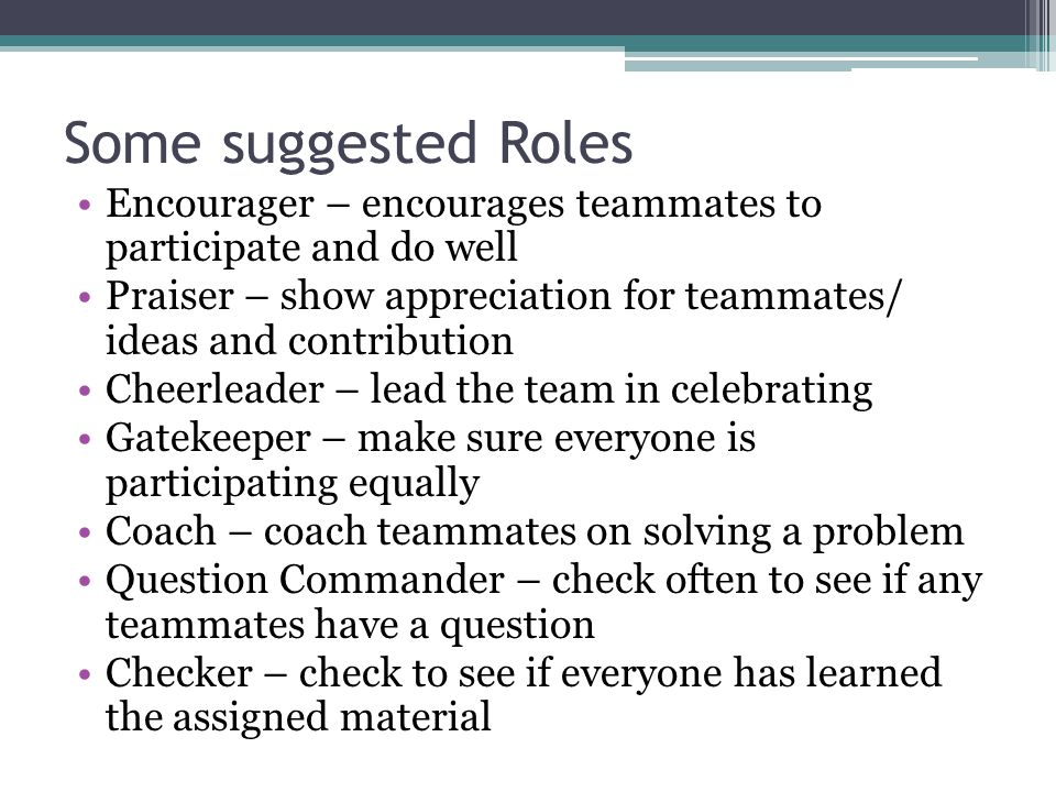Some suggested Roles Encourager – encourages teammates to participate and do well.