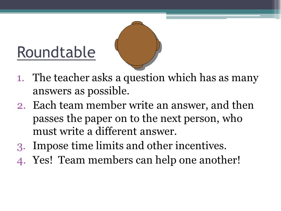Roundtable The teacher asks a question which has as many answers as possible.
