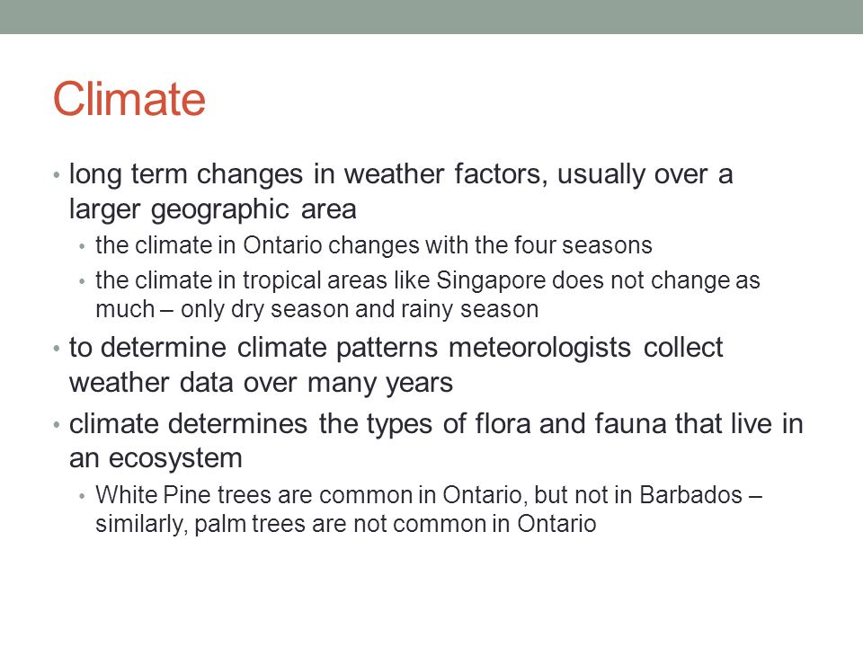 Climate long term changes in weather factors, usually over a larger geographic area. the climate in Ontario changes with the four seasons.