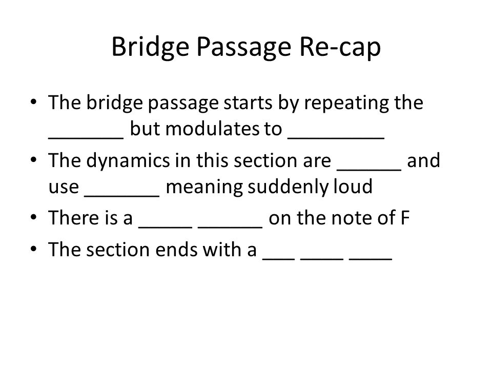 Bridge Passage Re-cap The bridge passage starts by repeating the _______ but modulates to _________.
