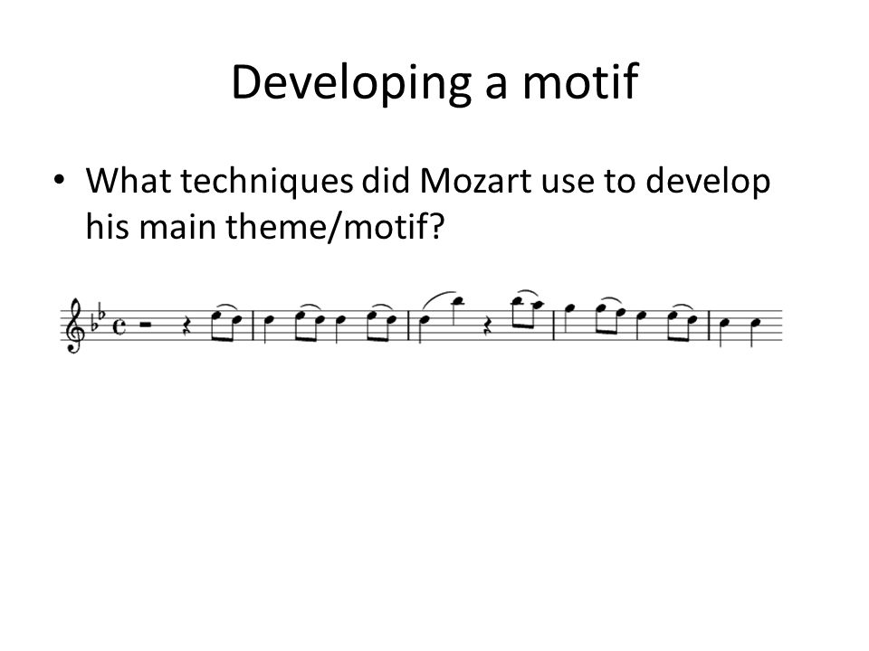 Developing a motif What techniques did Mozart use to develop his main theme/motif