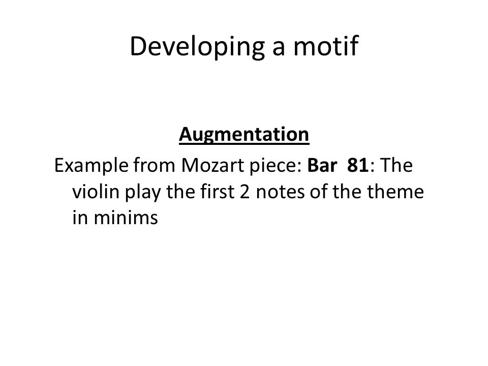 Developing a motif Augmentation Example from Mozart piece: Bar 81: The violin play the first 2 notes of the theme in minims