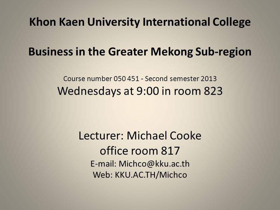 Khon Kaen University International College Business in the Greater Mekong Sub-region Course number 050 451 - Second semester 2013 Wednesdays at 9:00 in room 823 Lecturer: Michael Cooke office room 817 E-mail: Michco@kku.ac.th Web: KKU.AC.TH/Michco