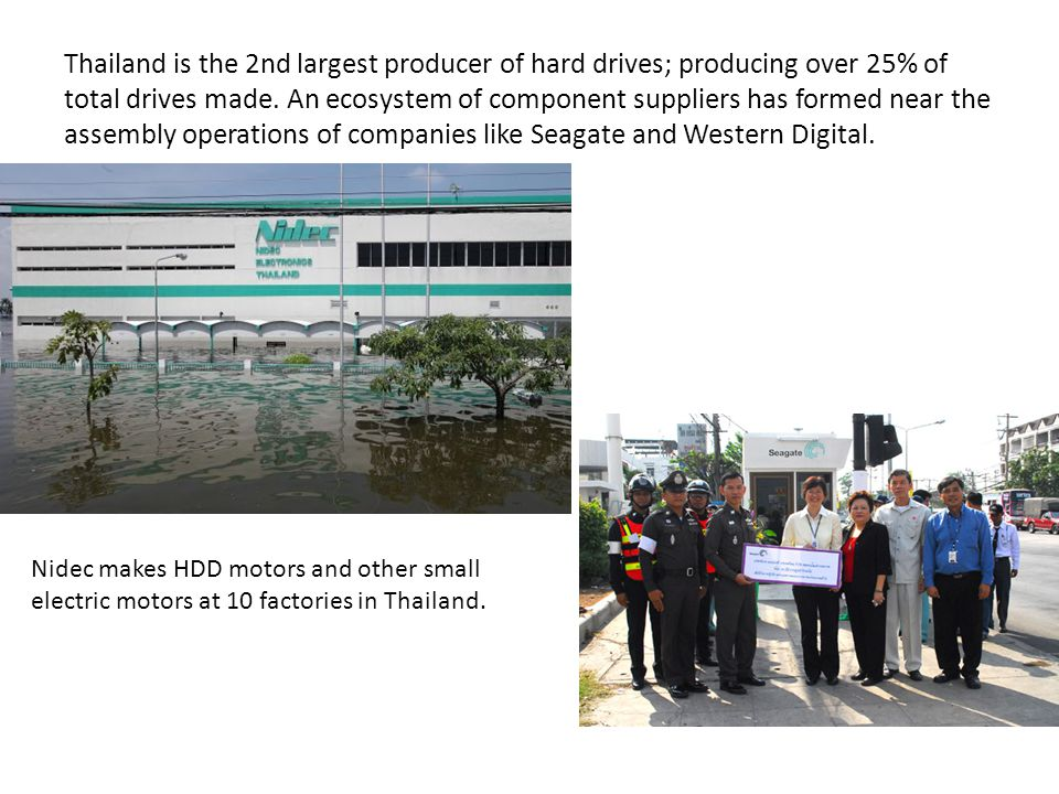 Thailand is the 2nd largest producer of hard drives; producing over 25% of total drives made. An ecosystem of component suppliers has formed near the assembly operations of companies like Seagate and Western Digital.