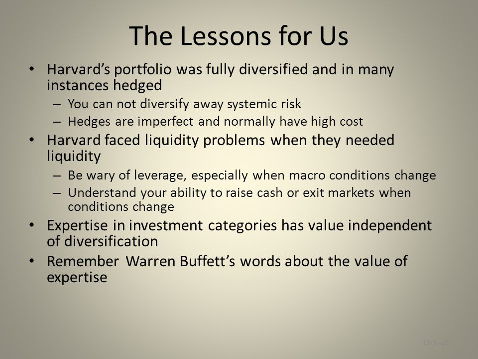 The Lessons for Us Harvard's portfolio was fully diversified and in many instances hedged. You can not diversify away systemic risk.