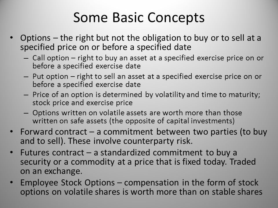 Some Basic Concepts Options – the right but not the obligation to buy or to sell at a specified price on or before a specified date.