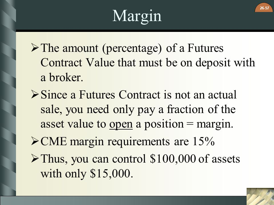 Margin The amount (percentage) of a Futures Contract Value that must be on deposit with a broker.
