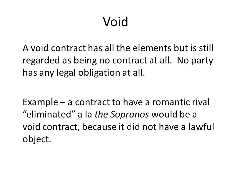 Void A void contract has all the elements but is still regarded as being no contract at all. No party has any legal obligation at all.