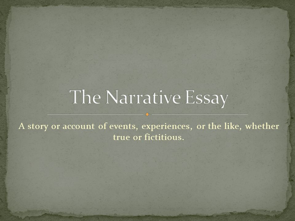 The Narrative Essay A story or account of events, experiences, or the like, whether true or fictitious.
