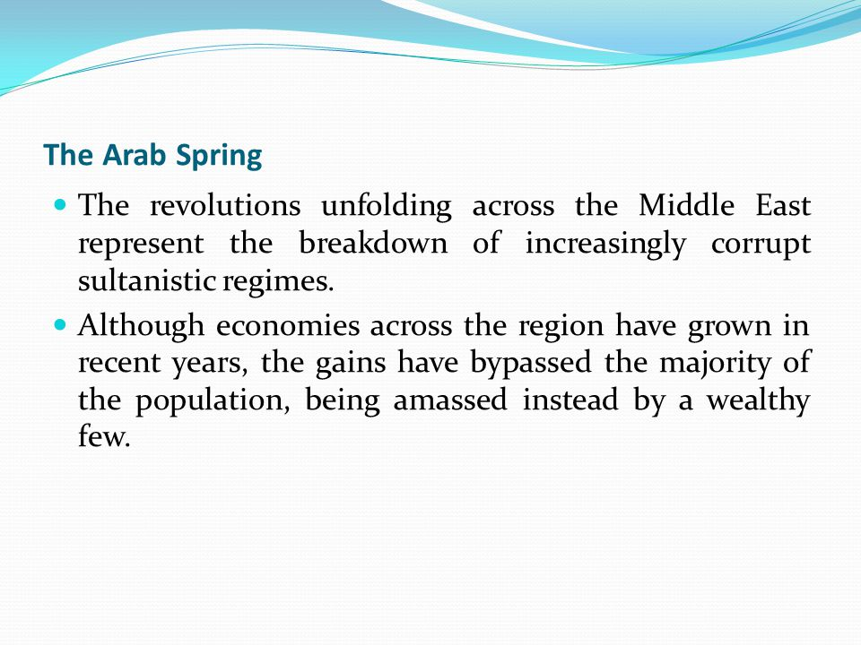 The Arab Spring The revolutions unfolding across the Middle East represent the breakdown of increasingly corrupt sultanistic regimes.