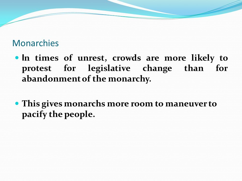 Monarchies In times of unrest, crowds are more likely to protest for legislative change than for abandonment of the monarchy.