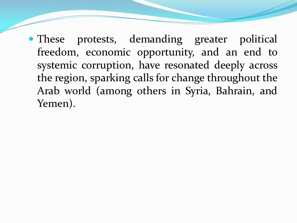 These protests, demanding greater political freedom, economic opportunity, and an end to systemic corruption, have resonated deeply across the region, sparking calls for change throughout the Arab world (among others in Syria, Bahrain, and Yemen).