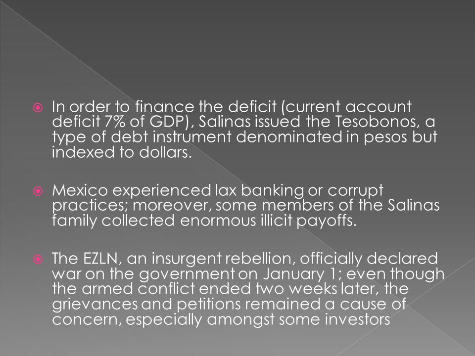 In order to finance the deficit (current account deficit 7% of GDP), Salinas issued the Tesobonos, a type of debt instrument denominated in pesos but indexed to dollars.