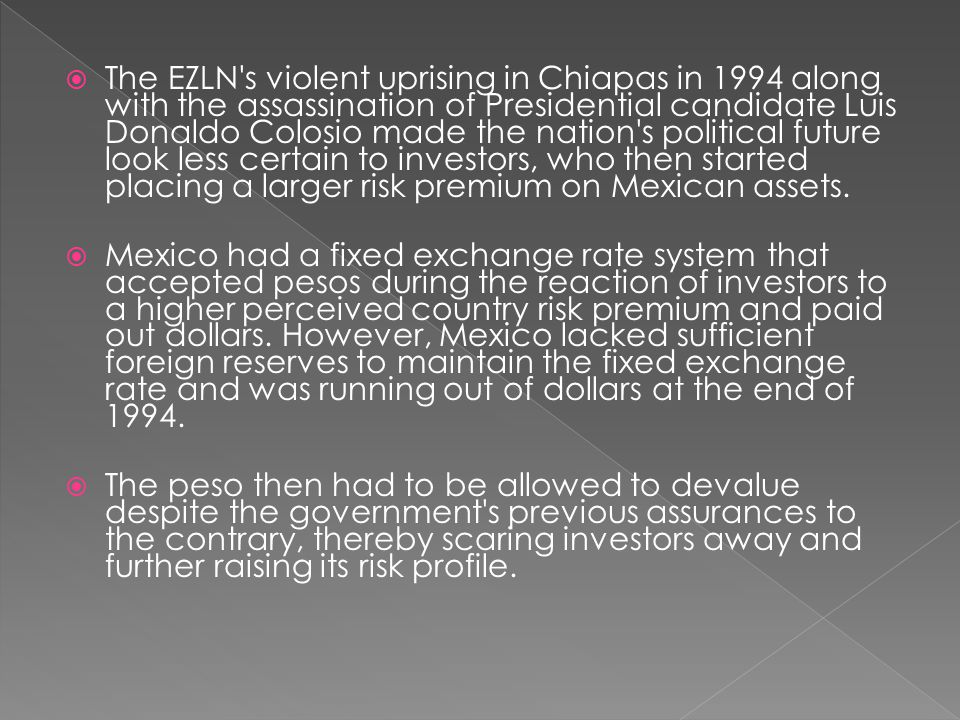 The EZLN s violent uprising in Chiapas in 1994 along with the assassination of Presidential candidate Luis Donaldo Colosio made the nation s political future look less certain to investors, who then started placing a larger risk premium on Mexican assets.