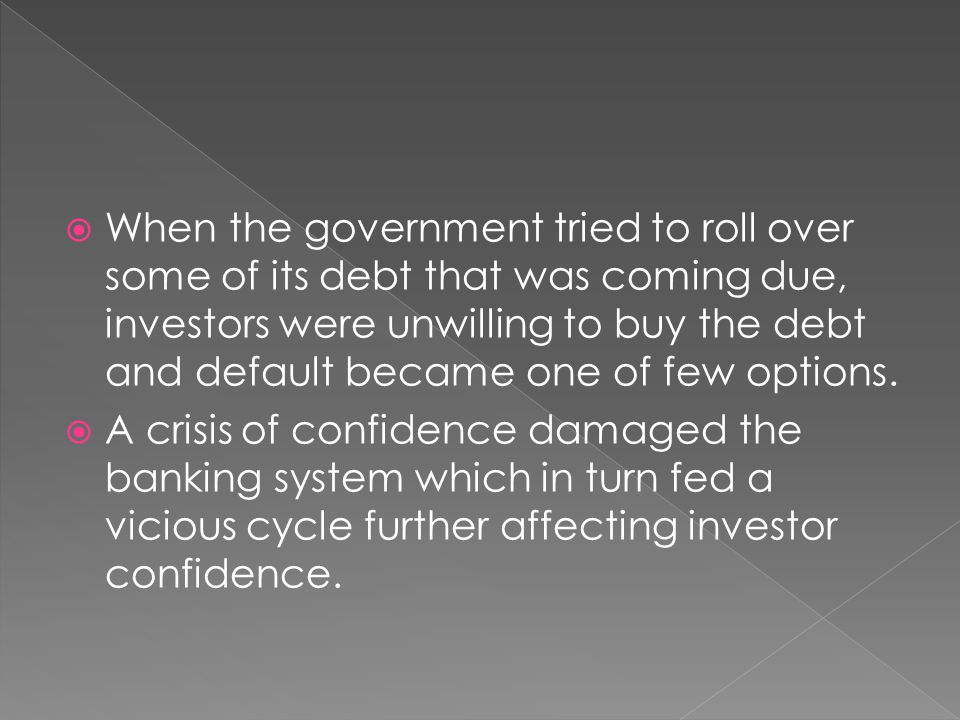 When the government tried to roll over some of its debt that was coming due, investors were unwilling to buy the debt and default became one of few options.