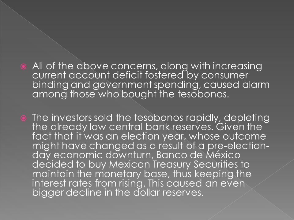 All of the above concerns, along with increasing current account deficit fostered by consumer binding and government spending, caused alarm among those who bought the tesobonos.