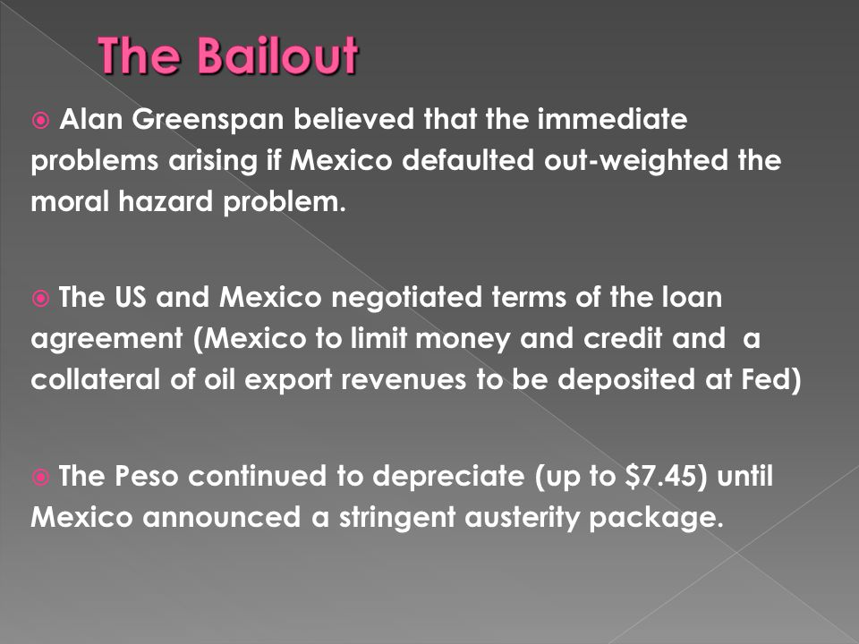 The Bailout Alan Greenspan believed that the immediate problems arising if Mexico defaulted out-weighted the moral hazard problem.