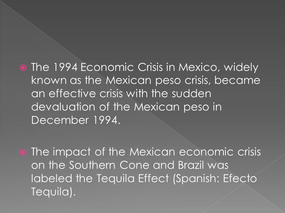 The 1994 Economic Crisis in Mexico, widely known as the Mexican peso crisis, became an effective crisis with the sudden devaluation of the Mexican peso in December 1994.