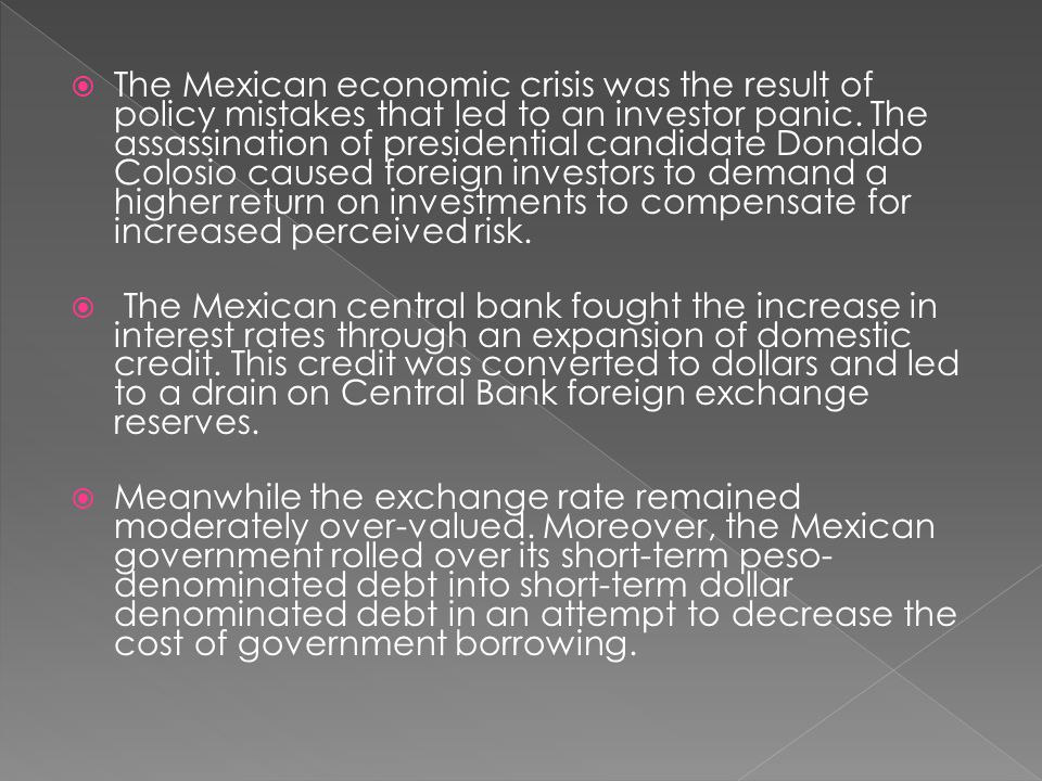 The Mexican economic crisis was the result of policy mistakes that led to an investor panic. The assassination of presidential candidate Donaldo Colosio caused foreign investors to demand a higher return on investments to compensate for increased perceived risk.
