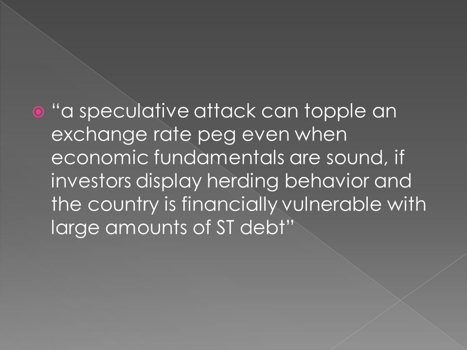 a speculative attack can topple an exchange rate peg even when economic fundamentals are sound, if investors display herding behavior and the country is financially vulnerable with large amounts of ST debt