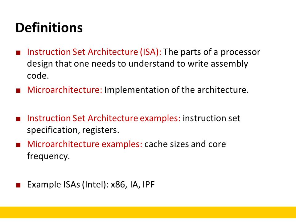 Definitions Instruction Set Architecture (ISA): The parts of a processor design that one needs to understand to write assembly code.