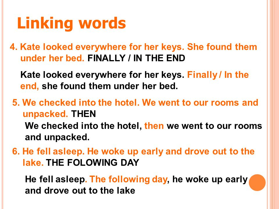 Linking words 4. Kate looked everywhere for her keys. She found them under her bed. FINALLY / IN THE END.