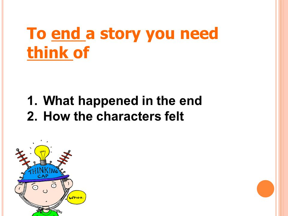 To end a story you need think of What happened in the end