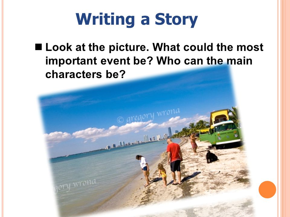 Writing a Story Look at the picture. What could the most important event be.