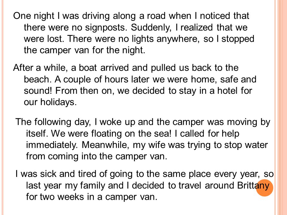 One night I was driving along a road when I noticed that there were no signposts. Suddenly, I realized that we were lost. There were no lights anywhere, so I stopped the camper van for the night.